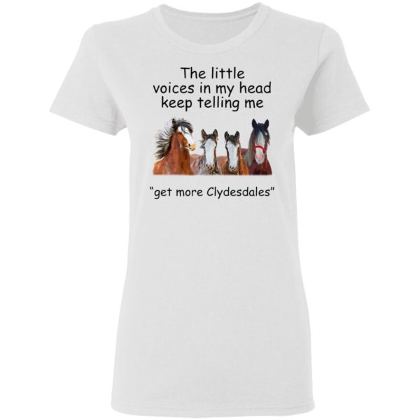 Clydesdales Horses The Little Voices In My Head Keep Telling Me Get More Clydesdales Horses Shirt