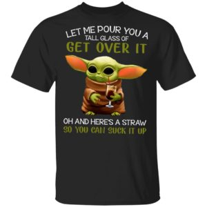 Let Me Pour You A Tall Glass Of Get Over It Oh And Here's A Straw So You Can Suck It Up Shirt