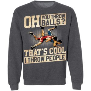 Oh You Throw Balls That'S Cool I Throw People Shirt