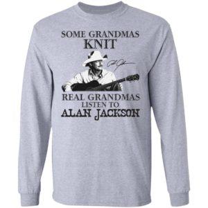 Some Grandmas Knit Real Grandmas Listen To Alan Jackson Signature Shirt