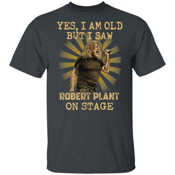 Yes I Am Old But I Saw Robert Plant On Stage ShirtYes I Am Old But I Saw Robert Plant On Stage Shirt