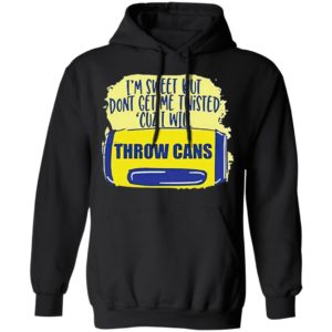 I'm Sweet But Don't Get Me Twisted Cuz I Will Throw Cans shirt