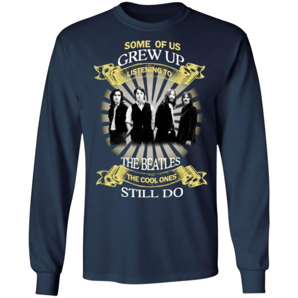 The Beatles Some Of Us Grew Up Listening To The Beatles The Cool Ones Still Do shirt