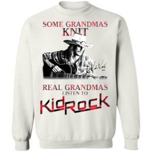 Some Grandmas Knit Real Grandmas Listen To Kid Rock Signature Shirt