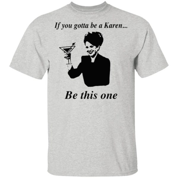 If You Gotta Be A Karen Be This One Shirt, Ladies Tee