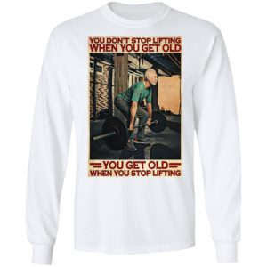 Gym You Don't Stop Lifting When You Get Old Man You Don't Stop Lifting shirt