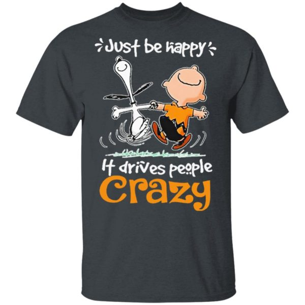 Snoopy And Charlie Brown Just Be Happy It Drives People Crazy Shirt