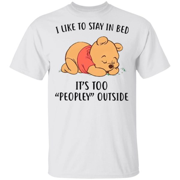 Pooh Sleep I Like To Stay In Bed It's Too Peopley Outside Shirt