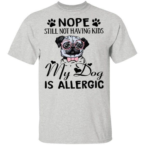 Pug Nope Still Not Having Kids My Dog Is Allergic Shirt