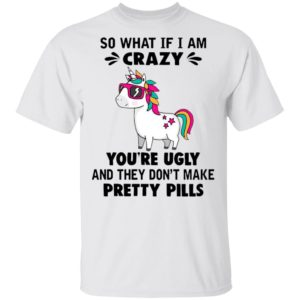 Unicorn So What If I'm Crazy You're Ugly And They Don't Make Pretty Pills Shirt