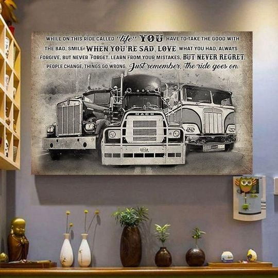 Trucker While On This Ride Called Life You Have To Take The Good With Bad Smile When Youre Sad Remember Ride Goes On Poster Canvas