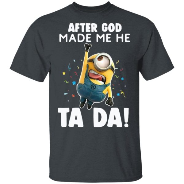Minion After God Made Me He Ta Da Shirt