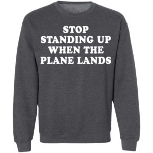 Stop standing up when the plane lands shirt
