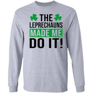 The leprechauns made me do it shirt