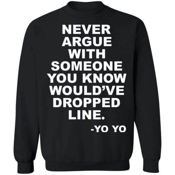 Never argue with someone you know would've dropped line shirt