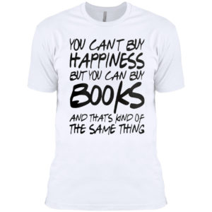 You can't buy happiness but you can buy books and that's kind of the same thing shirt