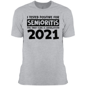 I Tested Positive For Senioritis The Only Cure Is Graduation 2021 Shirt