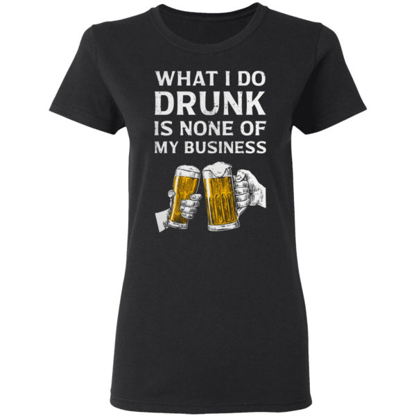 Beer What I Do Drunk Is None Of My Business Shirt