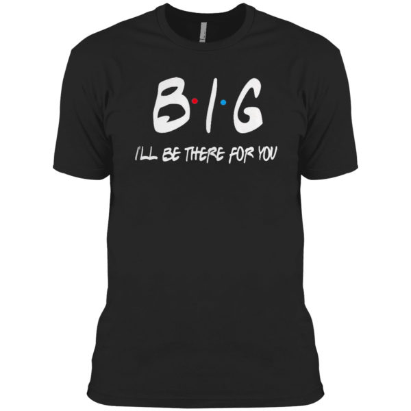 Big I'll be there for you friends shirt