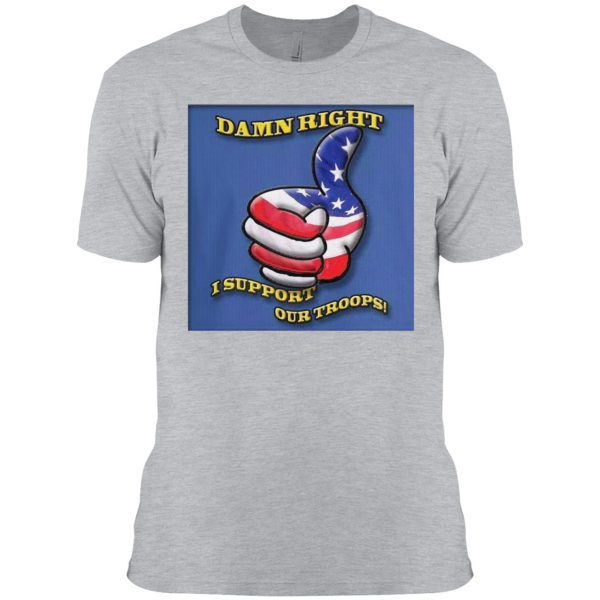 Damn Right I Support Our Troops T-shirt