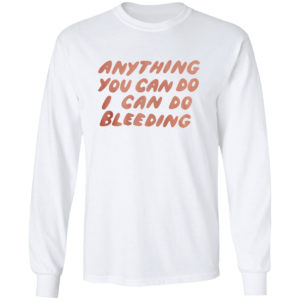 Anything You Can Do I Can Do Bleeding T-Shirt