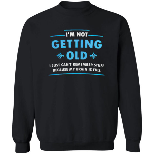 I'm Not Getting Old I Just Can't Remember Stuff Because My Brain Is Full Shirt