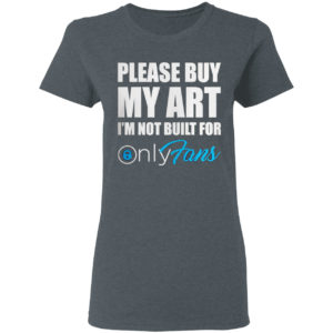 Please Buy My Art I'm Not Built For Only Fans Shirt