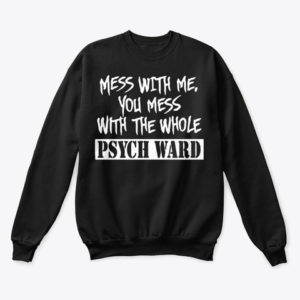 Mess with me you mess with the whole Psych Ward T-shirt