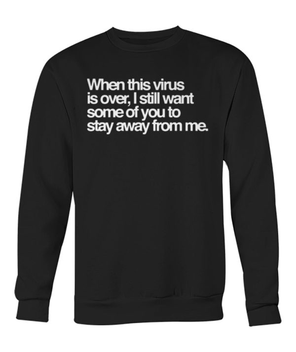 When this virus is over, i still want some of you to stay away from me shirt