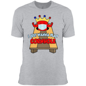 I Just Wanna Play Cornhole T-shirt