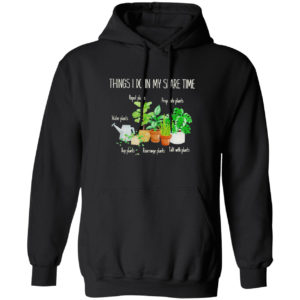 Things I Do In My Spare Time Repot Plants Water Plants Shirt