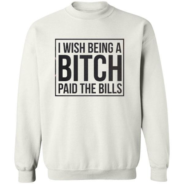 I wish Being a Bitch paid the bills shirt