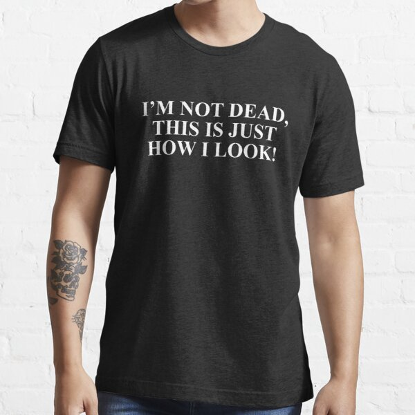 I'm not dead This is just how I look T-shirt