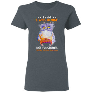 Owl I said I was awake not functional shirt