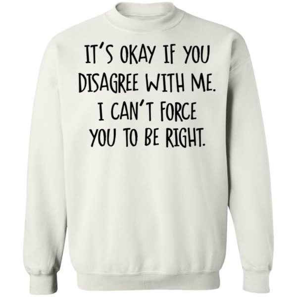 Its Okay If You Disagree With Me I Cant Force You To Be Right Tee Shirt