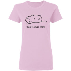 I Can't Adult Today Cat Shirt