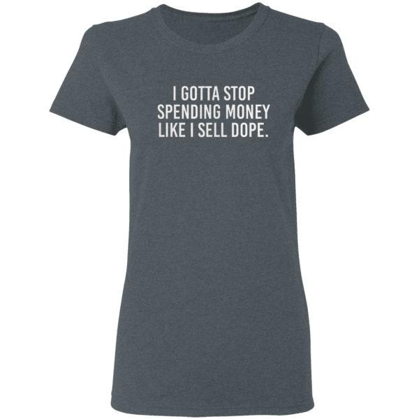 I Gotta Stop Spending Money Like I Sell Dope Shirt