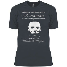 Never Underestimate A Woman Who Watches Horror Movies And Loves Michael Myers Shirt