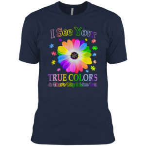 Autism I see your true colors and that's why I love you shirt