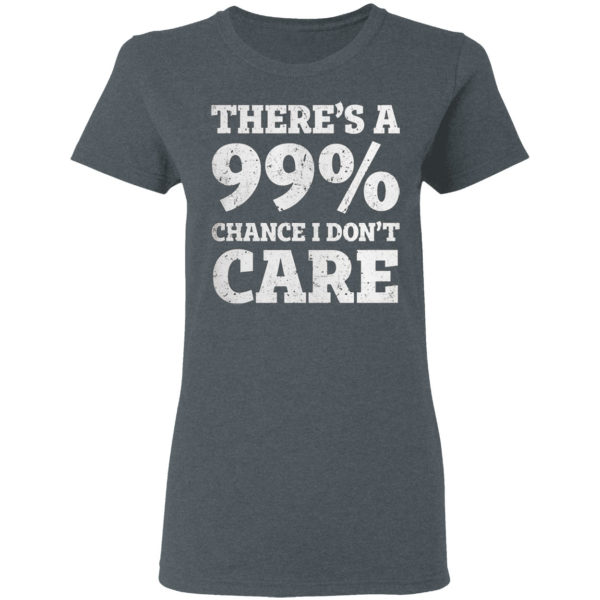 There is a 99% Chance I Dont Care Shirt