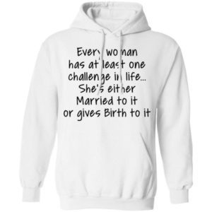 Every Woman Has At Least One Challenge In The Life Shirt