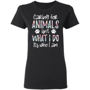 Caring For Animals Isn't What I Do It's Who Am I Shirt