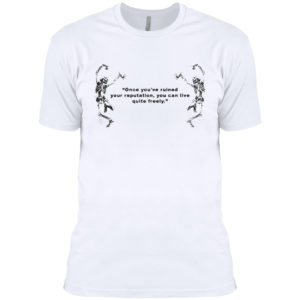 Funny Skeleton Once You've Ruined Your Reputation You Can Live Quite Freely T-shirt