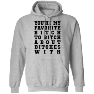 Youre My Favorite Bitch To Bitch About Bitches With Tee Shirt