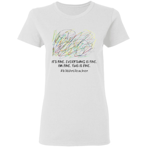 It's fine everything is fine I'm fine this is fine #2021ArtTeacher shirt