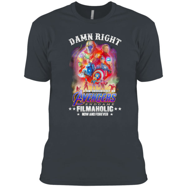 Avengers endgame damn right I am undoubtedly an filmaholic now and forever shirt