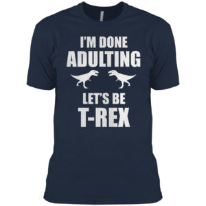 I'm done adulting let's be T-rex shirt