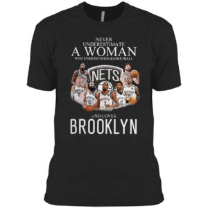 Never Underestimate A Woman Who Understands Baskeball And Loves Brooklyn Nets Signatures Shirt