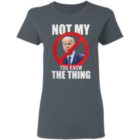 Joe Biden is not my you know the thing shirt
