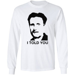 George Orwell I told you shirt